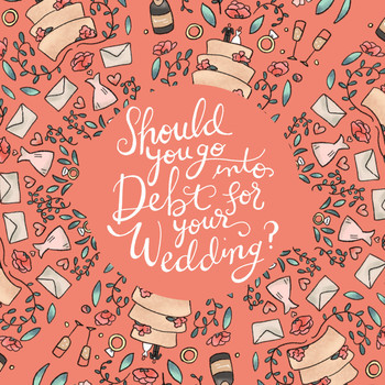 Is It Ever a Good Idea to Go Into Debt for Your Wedding?